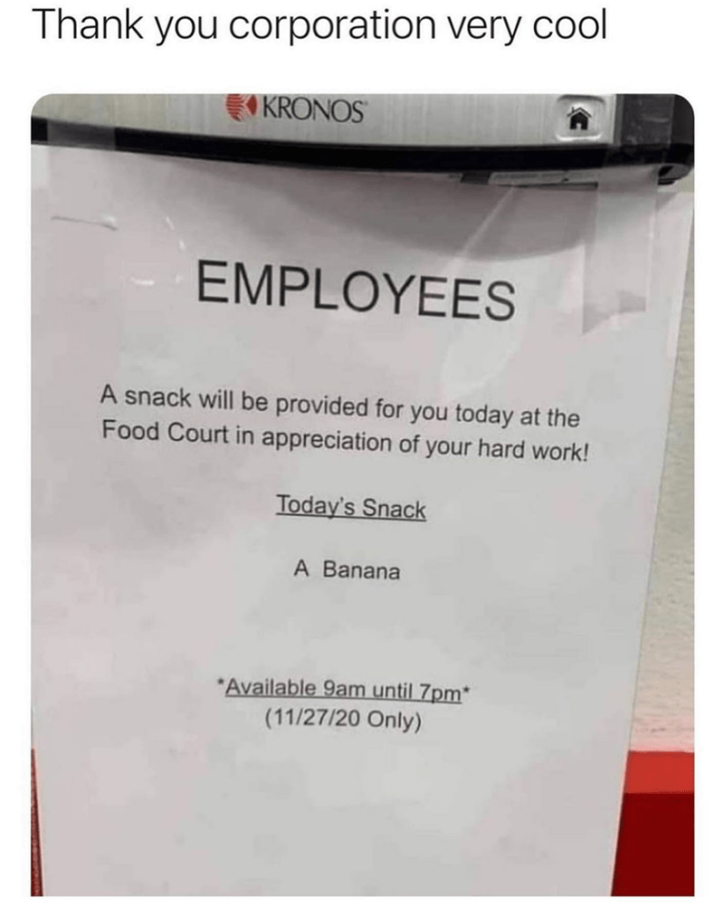 Rectangle - Thank you corporation very cool KRONOS EMPLOYEES A snack will be provided for you today at the Food Court in appreciation of your hard work! Today's Snack A Banana *Available 9am until 7pm* (11/27/20 Only)