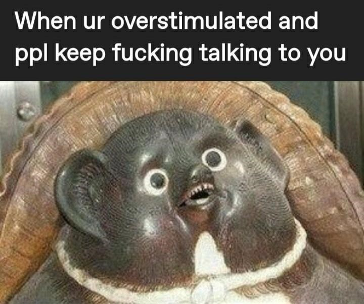 Organism - When ur overstimulated and ppl keep fucking talking to you