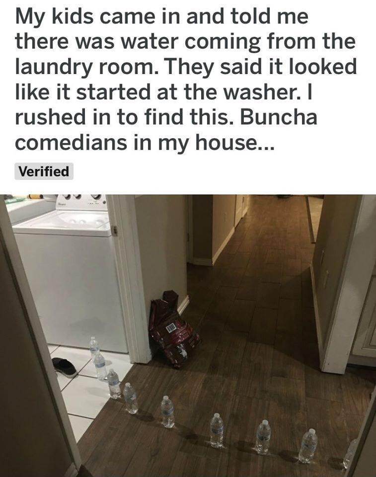 Property - My kids came in and told me there was water coming from the laundry room. They said it looked like it started at the washer. I rushed in to find this. Buncha comedians in my house... Verified
