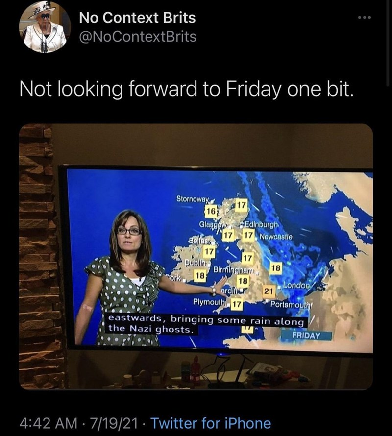 Map - No Context Brits @NoContextBrits Not looking forward to Friday one bit. Stornoway 17 16 Glasgow Edinburgh 17 17 Newcastle Belfasy 17 17 publin Birmingham 18 18 18 London 21 ardili Plymouth 1 Portsmouth eastwards, bringing some rain along the Nazi ghosts. FRIDAY 4:42 AM · 7/19/21 · Twitter for iPhone