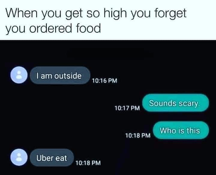 Font - When you get so high you forget you ordered food I am outside 10:16 PM Sounds scary. 10:17 PM Who is this 10:18 PM Uber eat 10:18 PM