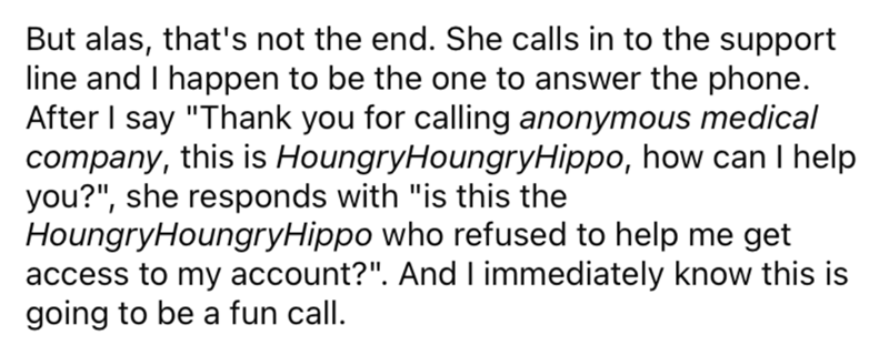 """Organism - But alas, that's not the end. She calls in to the support line and I happen to be the one to answer the phone. After I say """"Thank you for calling anonymous medical company, this is HoungryHoungryHippo, how can I help you?"""", she responds with """"is this the HoungryHoungryHippo who refused to help me get access to my account?"""". And I immediately know this is going to be a fun call."""