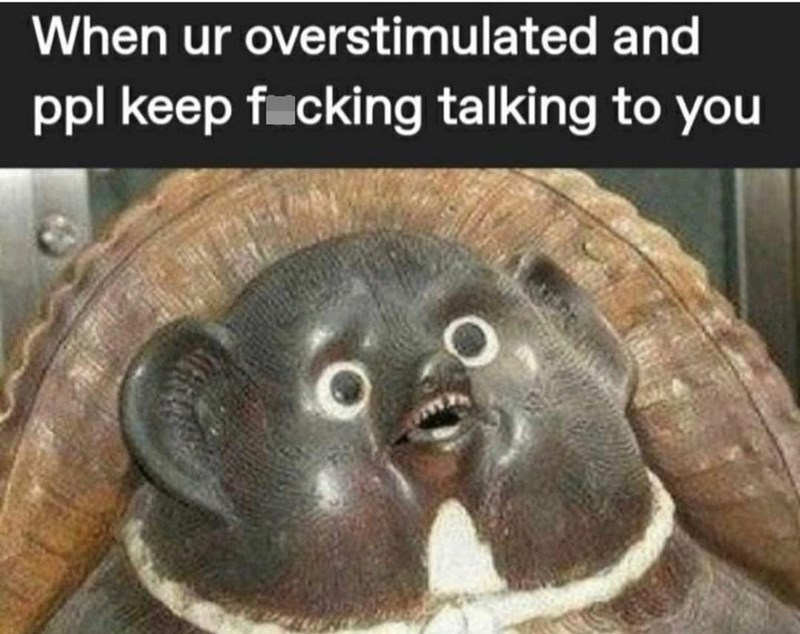 Organism - When ur overstimulated and ppl keep f cking talking to you