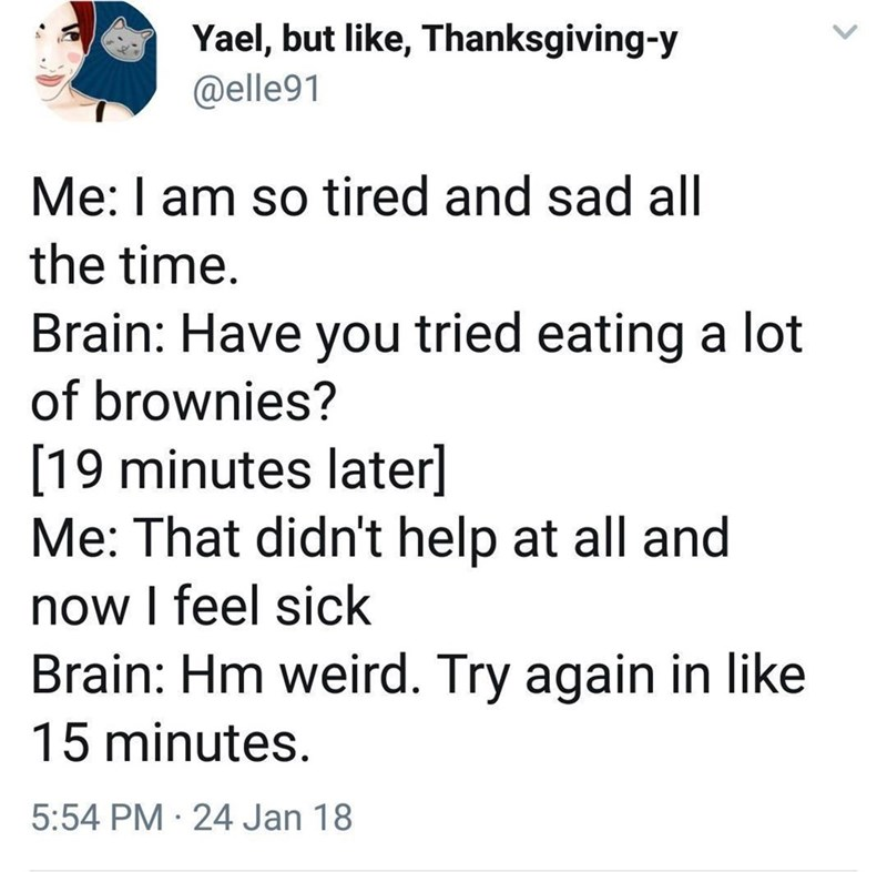 Font - Yael, but like, Thanksgiving-y @elle91 Me: I am so tired and sad all the time. Brain: Have you tried eating a lot of brownies? [19 minutes later] Me: That didn't help at all and now I feel sick Brain: Hm weird. Try again in like 15 minutes. 5:54 PM · 24 Jan 18 >