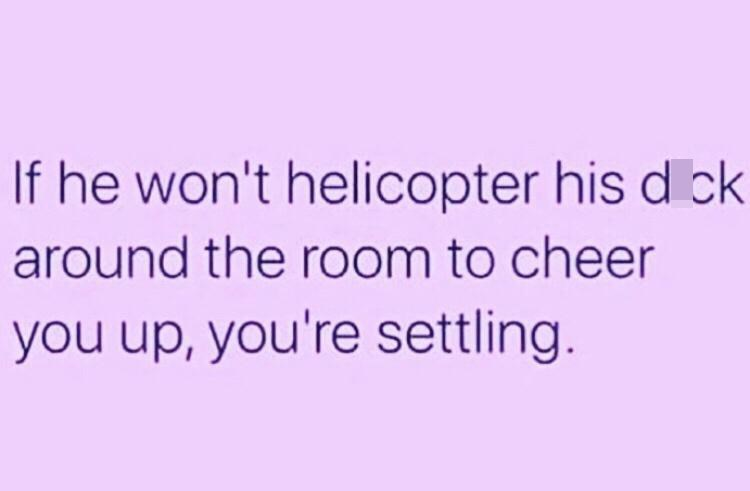 Facial expression - If he won't helicopter his d ck around the room to cheer you up, you're settling.