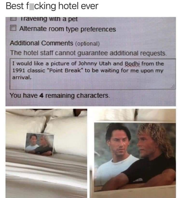 """Product - Best f cking hotel ever Traveling with a pet Alternate room type preferences Additional Comments (optional) The hotel staff cannot guarantee additional requests. I would like a picture of Johnny Utah and Bodhi from the 1991 classic """"Point Break"""" to be waiting for me upon my arrival. You have 4 remaining characters."""