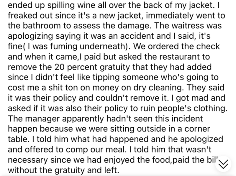 Font - ended up spilling wine all over the back of my jacket. I freaked out since it's a new jacket, immediately went to the bathroom to assess the damage. The waitress was apologizing saying it was an accident and I said, it's fine( I was fuming underneath). We ordered the check and when it came,I paid but asked the restaurant to remove the 20 percent gratuity that they had added since I didn't feel like tipping someone who's going to cost me a shit ton on money on dry cleaning. They said it wa