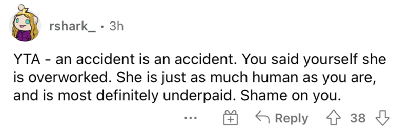 Rectangle - rshark_ · 3h YTA - an accident is an accident. You said yourself she is overworked. She is just as much human as you are, and is most definitely underpaid. Shame on you. 6 Reply 1 38 3