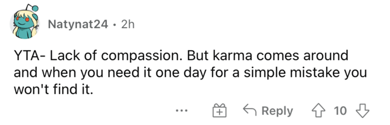 Rectangle - Natynat24 · 2h YTA- Lack of compassion. But karma comes around and when you need it one day for a simple mistake you won't find it. G Reply 4 10 3 ...