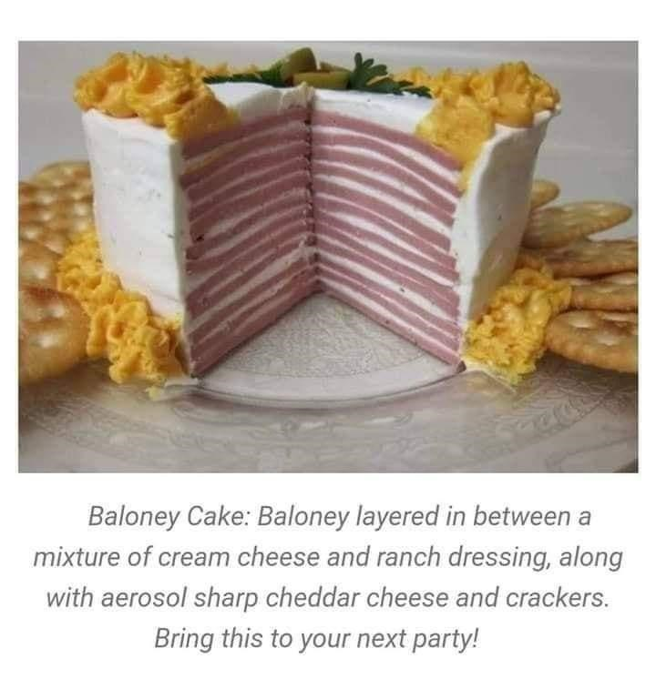 Food - Baloney Cake: Baloney layered in between a mixture of cream cheese and ranch dressing, along with aerosol sharp cheddar cheese and crackers. Bring this to your next party!