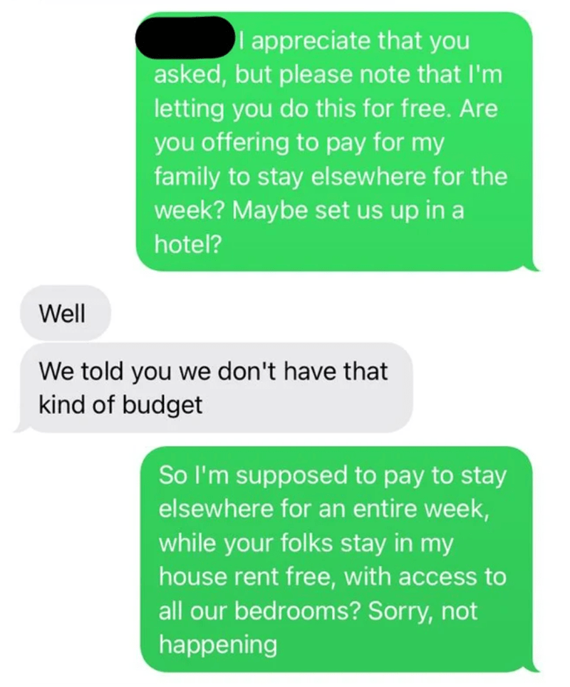 Product - I appreciate that you asked, but please note that I'm letting you do this for free. Are you offering to pay for my family to stay elsewhere for the week? Maybe set us up in a hotel? Well We told you we don't have that kind of budget So l'm supposed to pay to stay elsewhere for an entire week, while your folks stay in my house rent free, with access to all our bedrooms? Sorry, not happening