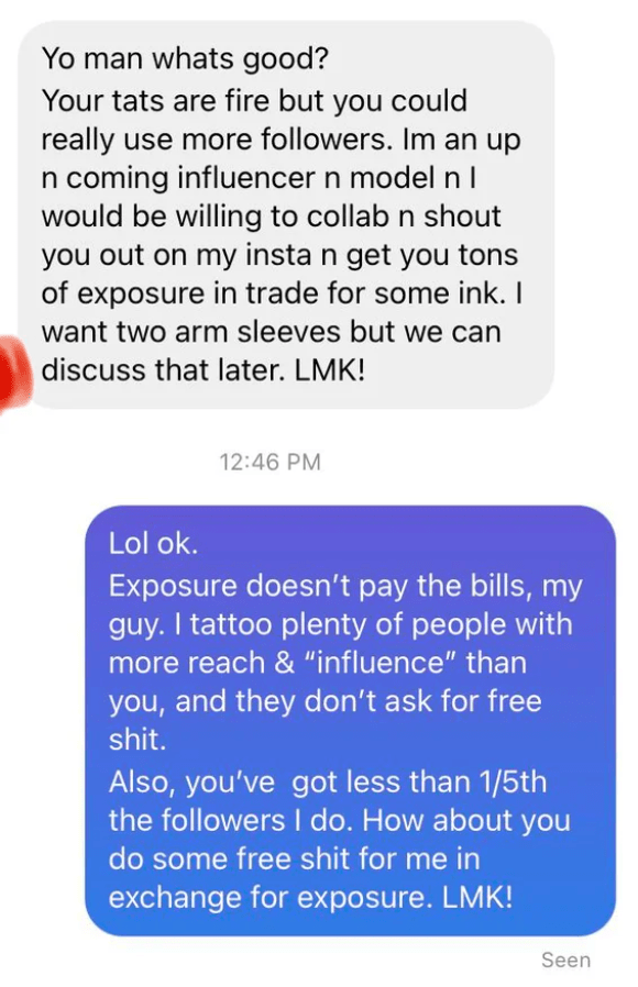 """Font - Yo man whats good? Your tats are fire but you could really use more followers. Im an up n coming influencer n model n I would be willing to collab n shout you out on my insta n get you tons of exposure in trade for some ink. I want two arm sleeves but we can discuss that later. LMK! 12:46 PM Lol ok. Exposure doesn't pay the bills, my guy. I tattoo plenty of people with more reach & """"influence"""" than you, and they don't ask for free shit. Also, you've got less than 1/5th the followers I do."""