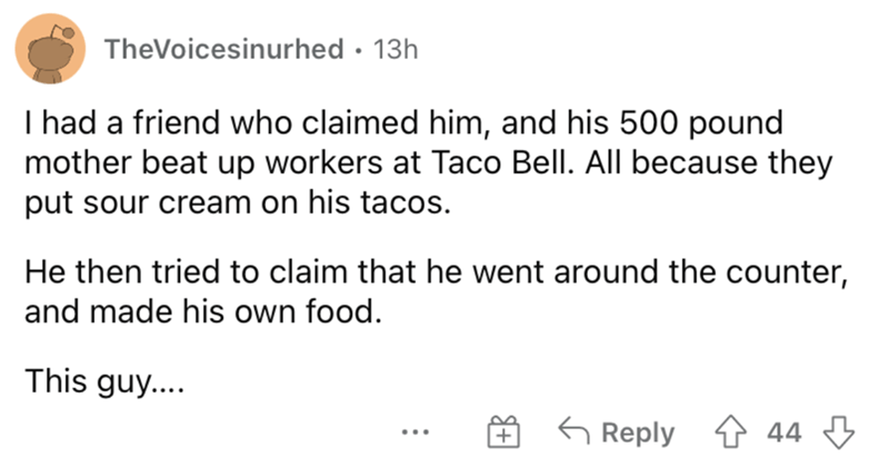 Font - TheVoicesinurhed · 13h I had a friend who claimed him, and his 500 pound mother beat up workers at Taco Bell. All because they put sour cream on his tacos. He then tried to claim that he went around the counter, and made his own food. This guy.... G Reply 4 44 3 ...