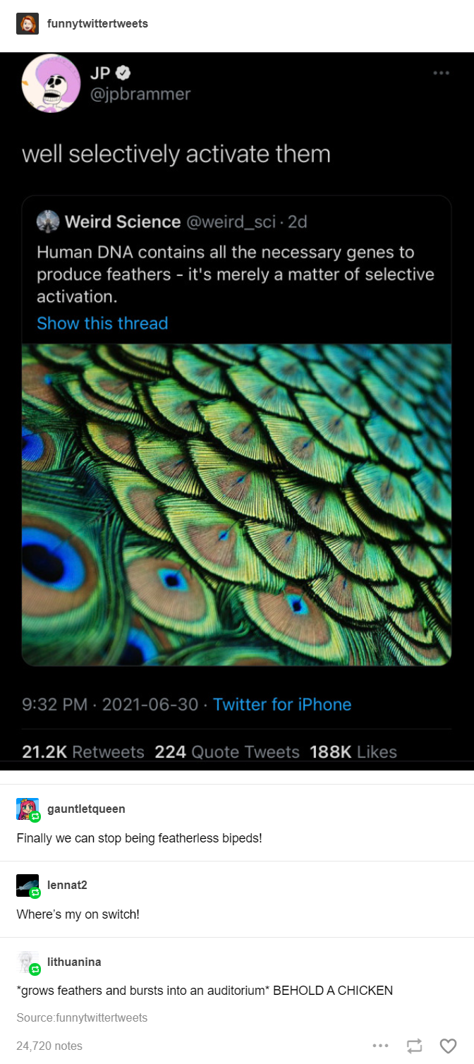 Botany - funnytwittertweets JP O @jpbrammer well selectively activate them Weird Science @weird_sci · 2d Human DNA contains all the necessary genes to produce feathers - it's merely a matter of selective activation. Show this thread 9:32 PM · 2021-06-30 · Twitter for iPhone 21.2K Retweets 224 Quote Tweets 188K Likes gauntletqueen Finally we can stop being featherless bipeds! lennat2 Where's my on switch! lithuanina *grows feathers and bursts into an auditorium* BEHOLD A CHICKEN Source:funnytwitt