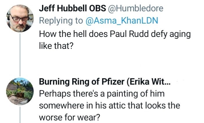 Plant - Jeff Hubbell OBS @Humbledore Replying to @Asma_KhanLDN How the hell does Paul Rudd defy aging like that? Burning Ring of Pfizer (Erika Wit. Perhaps there's a painting of him somewhere in his attic that looks the worse for wear?