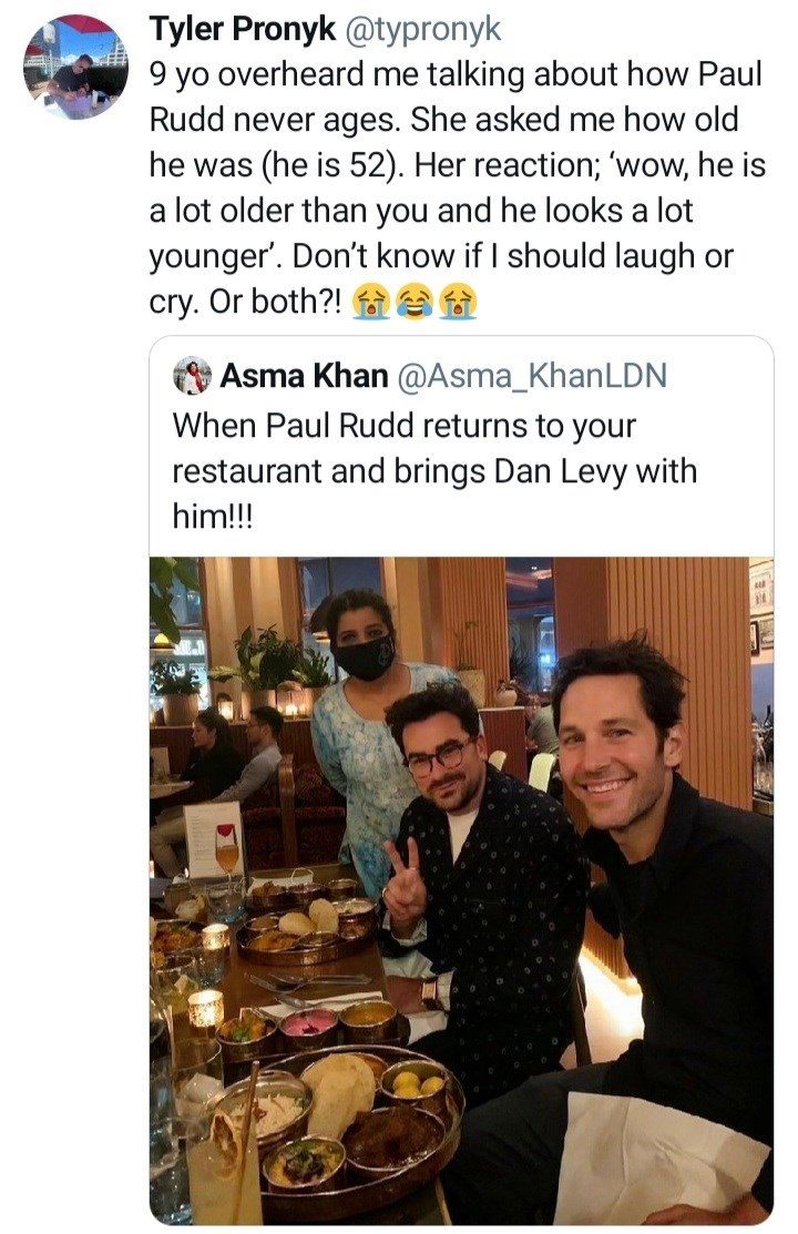 Smile - Tyler Pronyk @typronyk 9 yo overheard me talking about how Paul Rudd never ages. She asked me how old he was (he is 52). Her reaction; 'wow, he is a lot older than you and he looks a lot younger'. Don't know if I should laugh or cry. Or both?! Asma Khan @Asma_KhanLDN When Paul Rudd returns to your restaurant and brings Dan Levy with him!!!