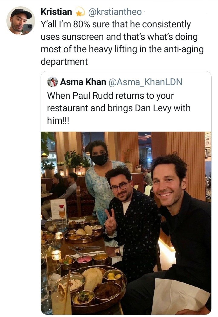 Food - Kristian @krstiantheo Y'all I'm 80% sure that he consistently uses sunscreen and that's what's doing most of the heavy lifting in the anti-aging department Asma Khan @Asma_KhanLDN When Paul Rudd returns to your restaurant and brings Dan Levy with him!!!
