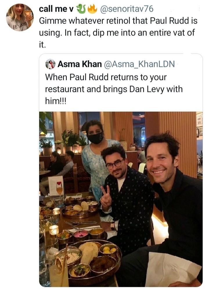 Food - call me v @senoritav76 Gimme whatever retinol that Paul Rudd is FENNIS using. In fact, dip me into an entire vat of it. Asma Khan @Asma_KhanLDN When Paul Rudd returns to your restaurant and brings Dan Levy with him!!!