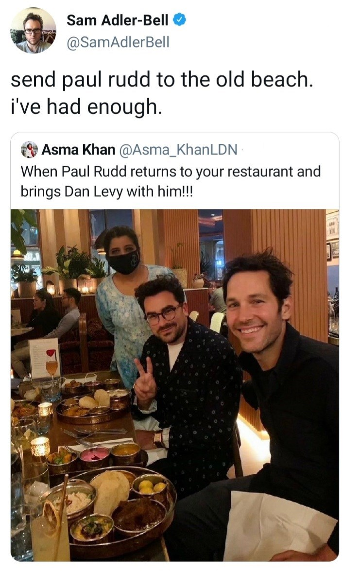 Smile - Sam Adler-Bell @SamAdlerBell send paul rudd to the old beach. i've had enough. Asma Khan @Asma_KhanLDN When Paul Rudd returns to your restaurant and brings Dan Levy with him!!!