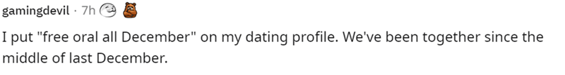 "Font - gamingdevil · 7h I put ""free oral all December"" on my dating profile. We've been together since the middle of last December."