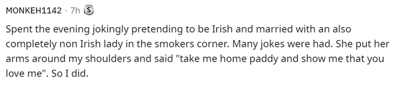 """Human body - MONKEH1142 · 7h Spent the evening jokingly pretending to be Irish and married with an also completely non Irish lady in the smokers corner. Many jokes were had. She put her arms around my shoulders and said """"take me home paddy and show me that you love me"""". So I did."""