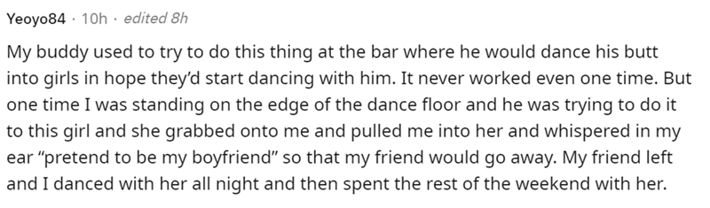 """Font - Yeoyo84 · 10h · edited 8h My buddy used to try to do this thing at the bar where he would dance his butt into girls in hope they'd start dancing with him. It never worked even one time. But one time I was standing on the edge of the dance floor and he was trying to do it to this girl and she grabbed onto me and pulled me into her and whispered in my ear """"pretend to be my boyfriend"""" so that my friend would go away. My friend left and I danced with her all night and then spent the rest of t"""