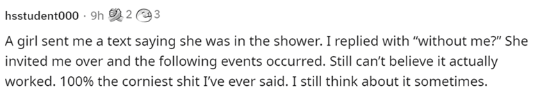 """Human body - hsstudent000 · 9h 2 3 A girl sent me a text saying she was in the shower. I replied with """"without me?"""" She invited me over and the following events occurred. Still can't believe it actually worked. 100% the corniest shit I've ever said. I still think about it sometimes."""
