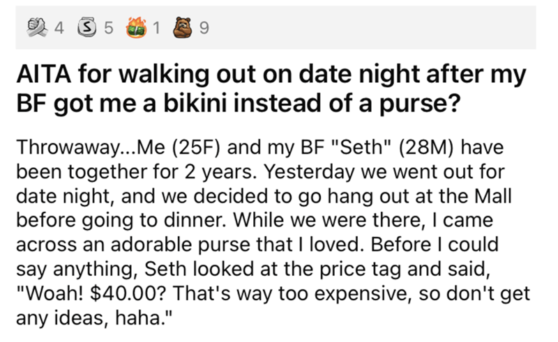 """Font - 4 3 5 9 AITA for walking out on date night after my BF got me a bikini instead of a purse? Throwaway..Me (25F) and my BF """"Seth"""" (28M) have been together for 2 years. Yesterday we went out for date night, and we decided to go hang out at the Mall before going to dinner. While we were there, I came across an adorable purse that I loved. Before could say anything, Seth looked at the price tag and said, """"Woah! $40.00? That's way too expensive, so don't get any ideas, haha."""""""