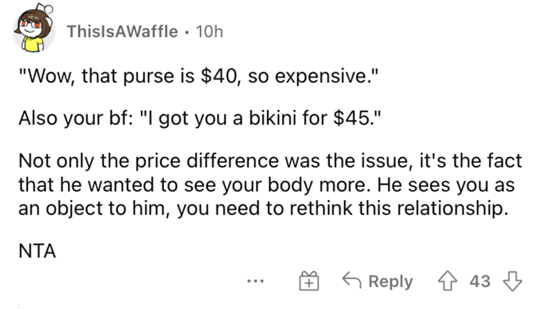"""Organism - ThislsAWaffle • 10h """"Wow, that purse is $40, so expensive."""" Also your bf: """"I got you a bikini for $45."""" Not only the price difference was the issue, it's the fact that he wanted to see your body more. He sees you as an object to him, you need to rethink this relationship. NTA G Reply 4 43 3 ..."""
