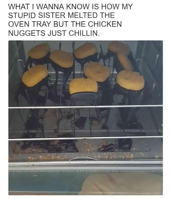 Line - WHAT I WANNA KNOW IS HOW MY STUPID SISTER MELTED THE OVEN TRAY BUT THE CHICKEN NUGGETS JUST CHILLIN.