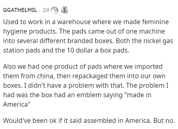 """Font - GGATHELMIL · 2d Used to work in a warehouse where we made feminine hygiene products. The pads came out of one machine into several different branded boxes. Both the nickel gas station pads and the 10 dollar a box pads. Also we had one product of pads where we imported them from china, then repackaged them into our own boxes. I didn't have a problem with that. The problem I had was the box had an emblem saying """"made in America"""" Would've been ok if it said assembled in America. But no."""