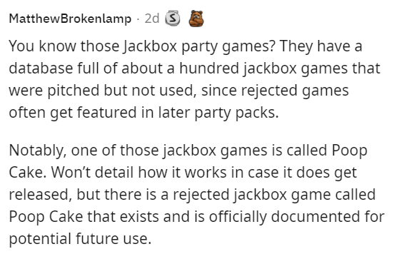 Font - MatthewBrokenlamp - 2d You know those Jackbox party games? They have a database full of about a hundred jackbox games that were pitched but not used, since rejected games often get featured in later party packs. Notably, one of those jackbox games is called Poop Cake. Won't detail how it works in case it does get released, but there is a rejected jackbox game called Poop Cake that exists and is officially documented for potential future use.