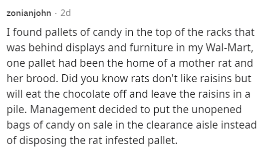 Font - zonianjohn - 2d I found pallets of candy in the top of the racks that was behind displays and furniture in my Wal-Mart, one pallet had been the home of a mother rat and her brood. Did you know rats don't like raisins but will eat the chocolate off and leave the raisins in a pile. Management decided to put the unopened bags of candy on sale in the clearance aisle instead of disposing the rat infested pallet.