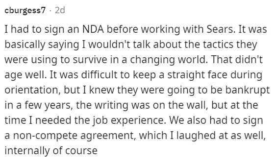 Font - cburgess7 · 2d I had to sign an NDA before working with Sears. It was basically saying I wouldn't talk about the tactics they were using to survive in a changing world. That didn't age well. It was difficult to keep a straight face during orientation, but I knew they were going to be bankrupt in a few years, the writing was on the wall, but at the time I needed the job experience. We also had to sign a non-compete agreement, which I laughed at as well, internally of course