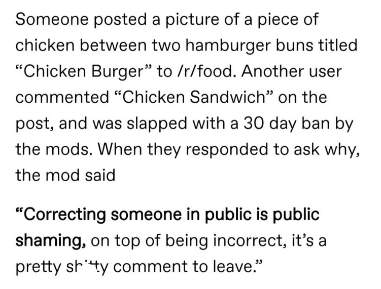 """Font - Someone posted a picture of a piece of chicken between two hamburger buns titled """"Chicken Burger"""" to /r/food. Another user commented """"Chicken Sandwich"""" on the post, and was slapped with a 30 day ban by the mods. When they responded to ask why, the mod said """"Correcting someone in public is public shaming, on top of being incorrect, it's a pretty shty comment to leave."""""""