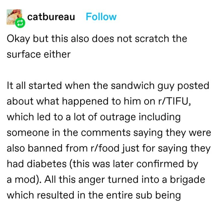 Font - catbureau Follow Okay but this also does not scratch the surface either It all started when the sandwich guy posted about what happened to him on r/TIFU, which led to a lot of outrage including someone in the comments saying they were also banned from r/food just for saying they had diabetes (this was later confirmed by a mod). All this anger turned into a brigade which resulted in the entire sub being