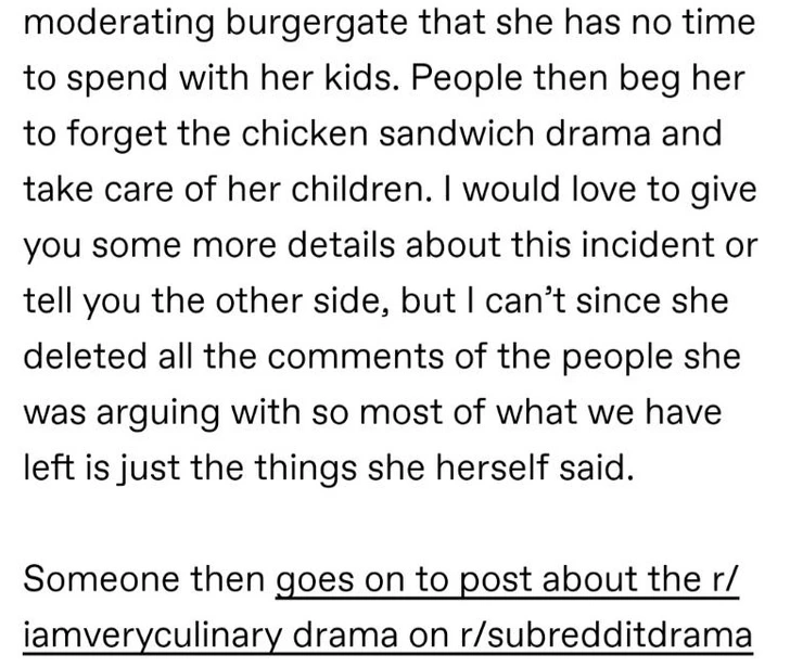 Font - moderating burgergate that she has no time to spend with her kids. People then beg her to forget the chicken sandwich drama and take care of her children. would love to give you some more details about this incident or tell you the other side, but I can't since she deleted all the comments of the people she was arguing with so most of what we have left is just the things she herself said. Someone then goes on to post about the r/ iamveryculinary drama on r/subredditdrama
