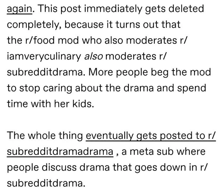 Font - again. This post immediately gets deleted completely, because it turns out that the r/food mod who also moderates r/ iamveryculinary also moderates r/ subredditdrama. More people beg the mod to stop caring about the drama and spend time with her kids. The whole thing eventually gets posted to r/ subredditdramadrama , a meta sub where people discuss drama that goes down in r/ subredditdrama.
