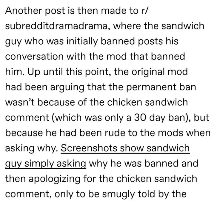 Font - Another post is then made to r/ subredditdramadrama, where the sandwich guy who was initially banned posts his conversation with the mod that banned him. Up until this point, the original mod had been arguing that the permanent ban wasn't because of the chicken sandwich comment (which was only a 30 day ban), but because he had been rude to the mods when asking why. Screenshots show sandwich guy simply asking why he was banned and then apologizing for the chicken sandwich comment, only to