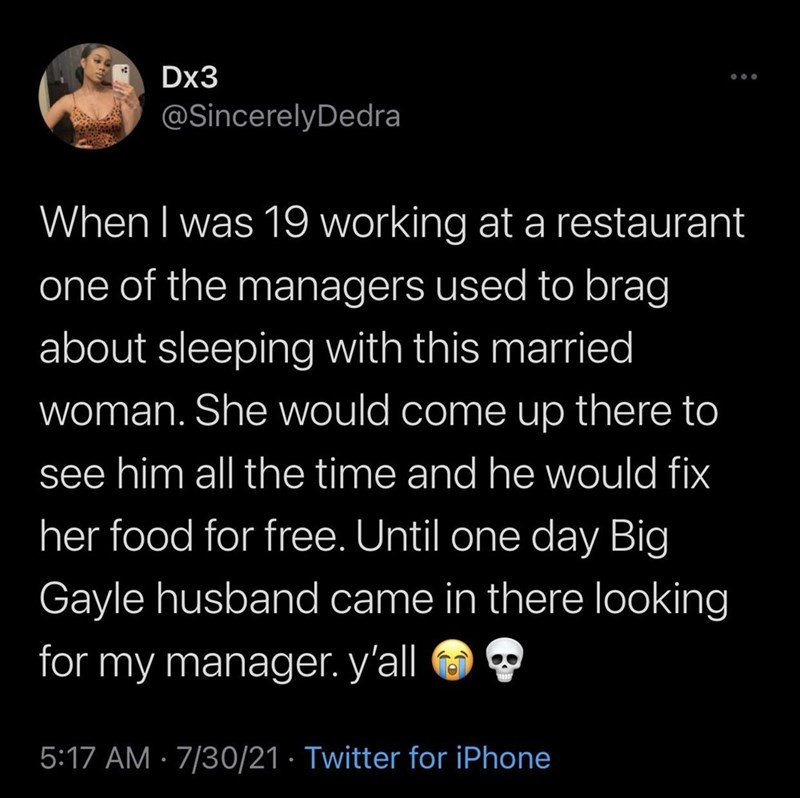Organism - Dx3 ... @SincerelyDedra When I was 19 working at a restaurant one of the managers used to brag about sleeping with this married woman. She would come up there to see him all the time and he would fix her food for free. Until one day Big Gayle husband came in there looking for my manager. y'all 5:17 AM · 7/30/21 · Twitter for iPhone
