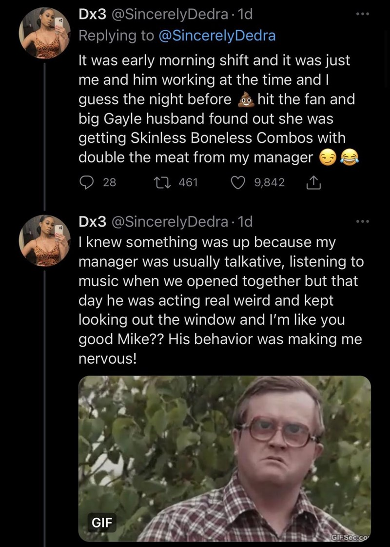 Glasses - Dx3 @SincerelyDedra · 1d Replying to @SincerelyDedra It was early morning shift and it was just me and him working at the time and I guess the night before e hit the fan and big Gayle husband found out she was getting Skinless Boneless Combos with double the meat from my manager 00 28 27 461 9,842 Dx3 @SincerelyDedra · 1d I knew something was up because my manager was usually talkative, listening to music when we opened together but that day he was acting real weird and kept looking ou