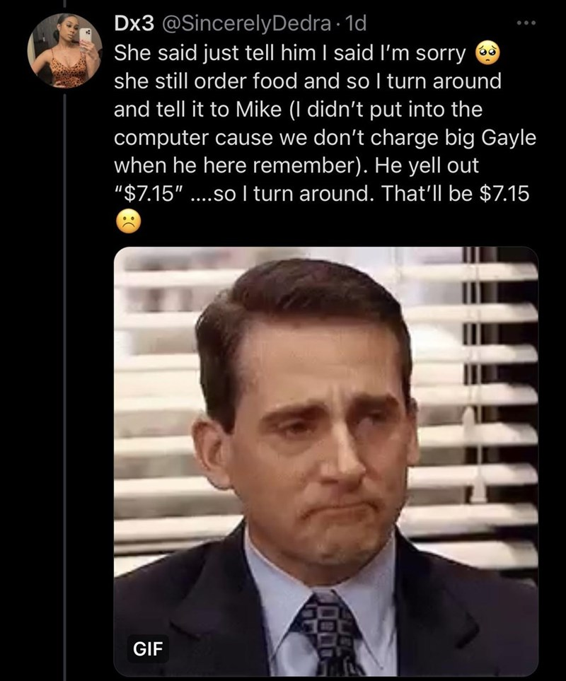 """Forehead - Dx3 @SincerelyDedra · 1d She said just tell him I said I'm sorry she still order food and so I turn around and tell it to Mike (I didn't put into the computer cause we don't charge big Gayle when he here remember). He yell out """"$7.15"""" ....so turn around. That'll be $7.15 GIF"""