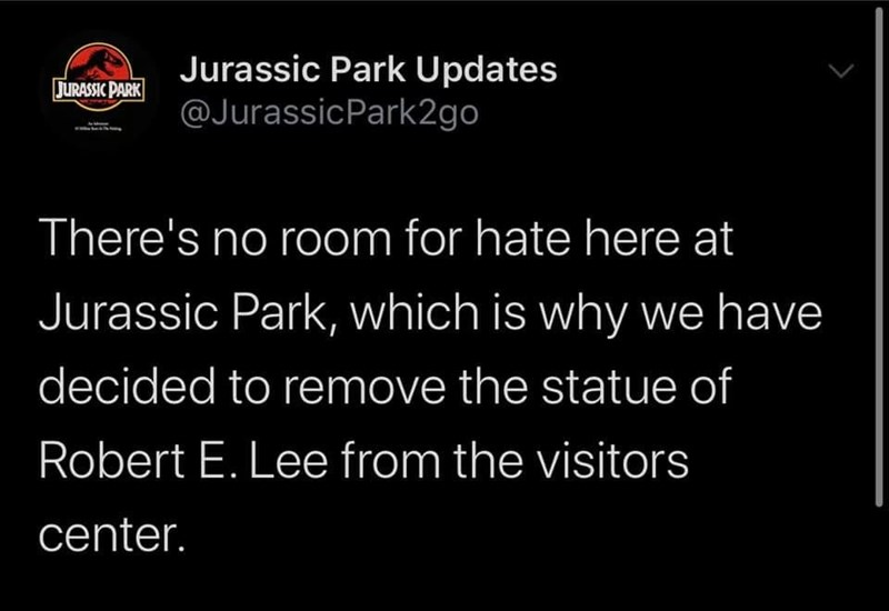 Organism - Jurassic Park Updates @JurassicPark2go JURASSIC PARK There's no room for hate here at Jurassic Park, which is why we have decided to remove the statue of Robert E. Lee from the visitors center. >