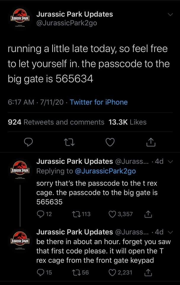 Font - Jurassic Park Updates @JurassicPark2go JURASSIC PARK running a little late today, so feel free to let yourself in. the passcode to the big gate is 565634 6:17 AM · 7/11/20 - Twitter for iPhone 924 Retweets and comments 13.3K Likes Jurassic Park Updates @Jurass... · 4d v Replying to @JurassicPark2go sorry that's the passcode to the t rex cage. the passcode to the big gate is 565635 Q 12 乜113 O 3,357 Jurassic Park Updates @Jurass... · 4d v be there in about an hour. forget you saw that firs