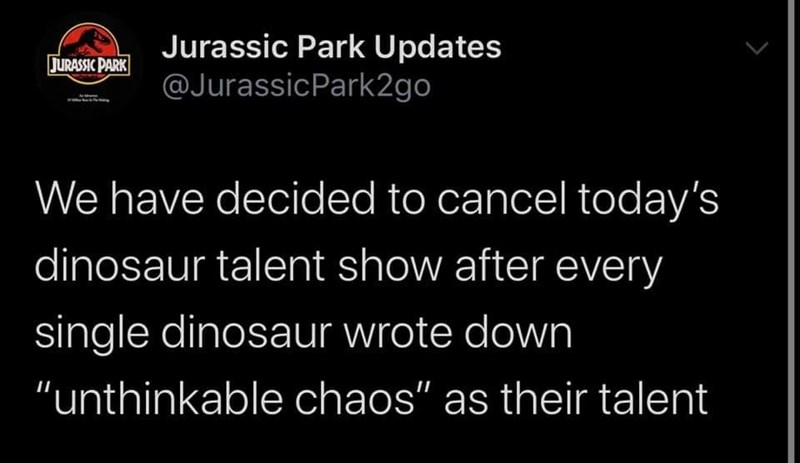 """Organism - Jurassic Park Updates @JurassicPark2go JURASSIC PARK We have decided to cancel today's dinosaur talent show after every single dinosaur wrote down """"unthinkable chaos"""" as their talent"""
