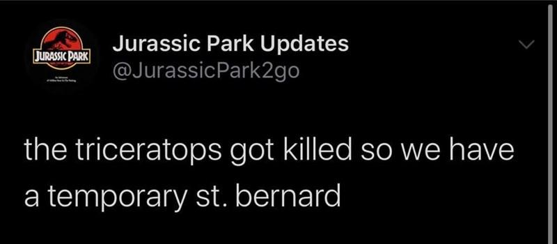 Font - Jurassic Park Updates @JurassicPark2go JURASSIC PARK the triceratops got killed so we have a temporary st. bernard