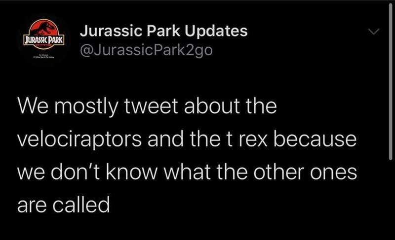 Font - Jurassic Park Updates @JurassicPark2go JURASSIC PARK We mostly tweet about the velociraptors and the t rex because we don't know what the other ones are called