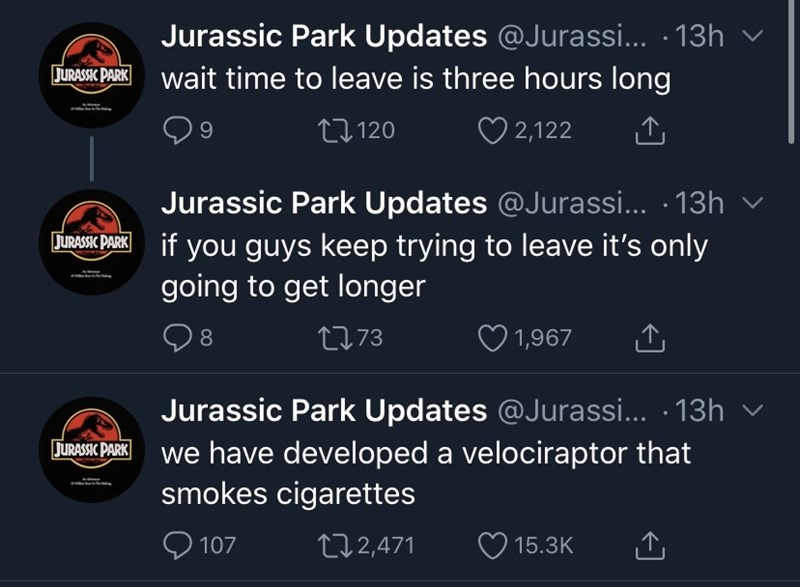 Font - Jurassic Park Updates @Jurassi... · 13h v JURASIK PARK wait time to leave is three hours long 27 120 ♡ 2,122 Jurassic Park Updates @Jurassi... · 13h JURASIC PARK if you guys keep trying to leave it's only going to get longer 8 2773 1,967 Jurassic Park Updates @Jurassi... · 13h we have developed a velociraptor that smokes cigarettes JURASSIC PARK 107 272,471 15.3K