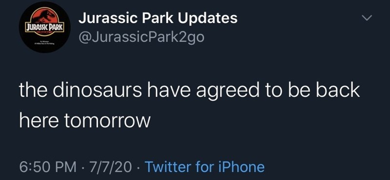 Font - Jurassic Park Updates @JurassicPark2go JURASSIC PARK the dinosaurs have agreed to be back here tomorrow 6:50 PM · 7/7/20 · Twitter for iPhone