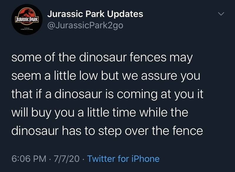 Organism - Jurassic Park Updates @JurassicPark2go JURASSIC PARK some of the dinosaur fences may seem a little low but we assure you that if a dinosaur is coming at you it will buy you a little time while the dinosaur has to step over the fence 6:06 PM · 7/7/20 · Twitter for iPhone >